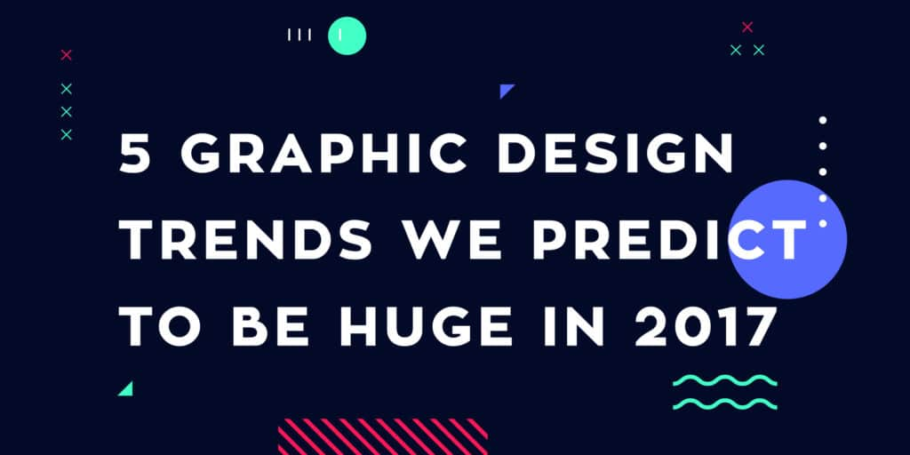 5 Graphic Design Trends We Predict To Be Huge In 2017